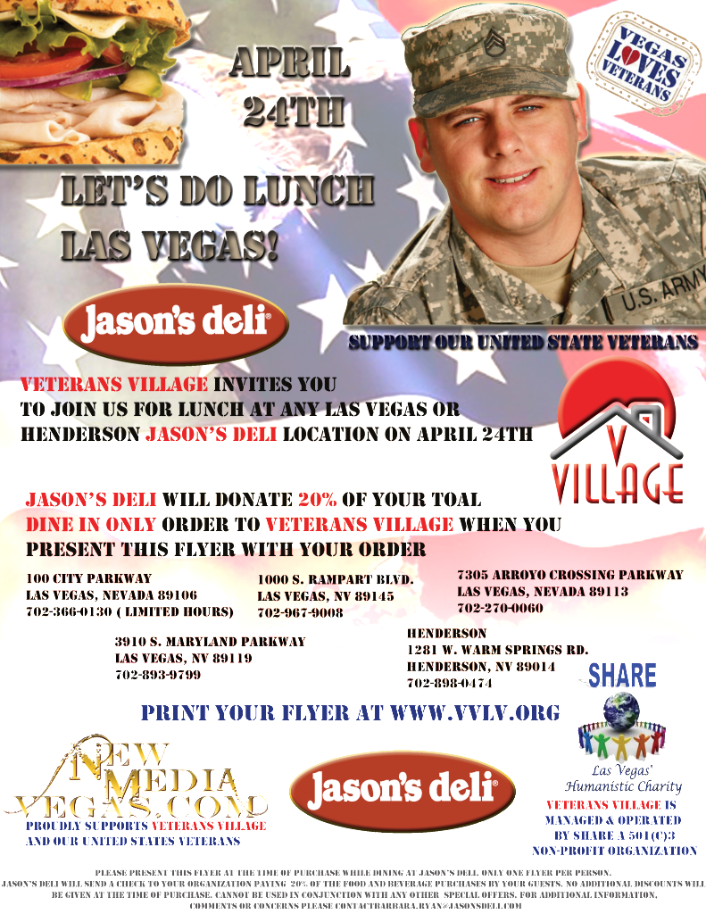 Veterans village invites you to Join us for Lunch at any Las Vegas or Henderson Jason's Deli location on April 24th.  Jason's Deli will donate 20% of your total dine in only order to Veterans village when you present this flyer with your order.  Follow this link to print your flyer! http://veteransvillagelasvegas.org/wp-content/uploads/vv-jasons-dine-and-donate-printable.pdf  Five Locations to choose!  LAS VEGAS  3910 S. Maryland Parkway Las Vegas, NV 89119 702-893-9799  7305 Arroyo Crossing Parkway Las Vegas, Nevada 89113 702-270-0060  1000 S. Rampart Blvd. Las Vegas, NV 89145 702-967-9008  100 City Parkway Las Vegas, Nevada 89106 702-366-0130 ( limited hours)  HENDERSON 1281 W. Warm Springs Rd. Henderson, NV 89014 702-898-0474